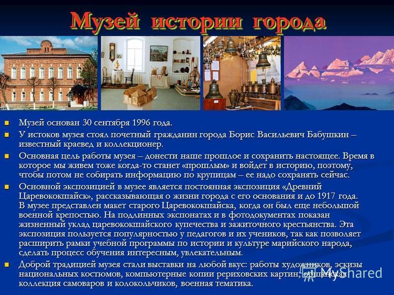 Музей истории города Музей основан 30 сентября 1996 года. Музей основан 30 сентября 1996 года. У истоков музея стоял почетный гражданин города Борис Васильевич Бабушкин – известный краевед и коллекционер. У истоков музея стоял почетный гражданин горо