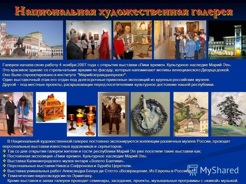 Национальная художественная галерея Галерея начала свою работу 4 ноября 2007 года с открытия выставки « Лики времен. Культурное наследие Марий Эл ». Это красивое здание со стрельчатыми арками по фасаду, которые напоминают мотивы венецианского Дворца