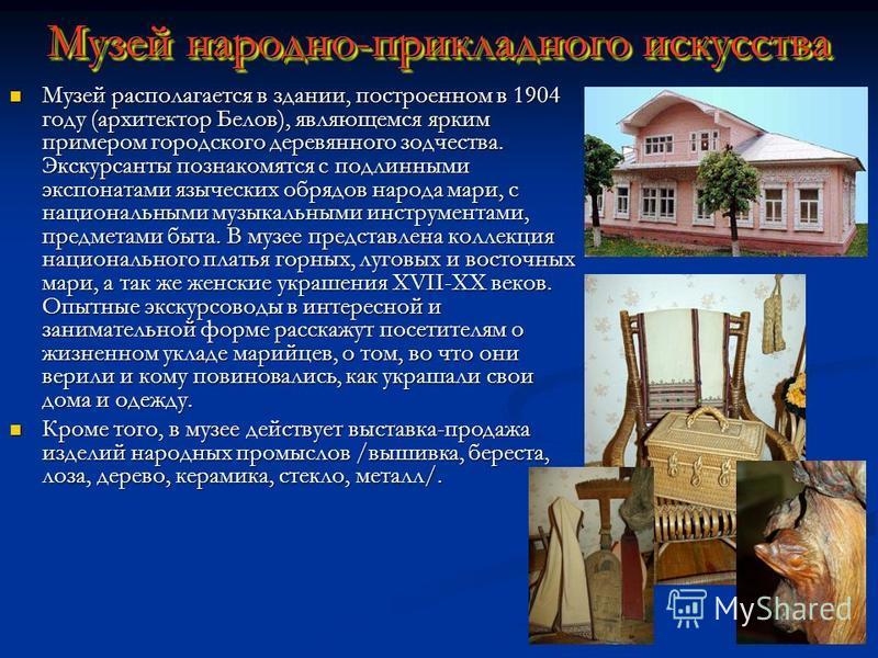 Музей народно-прикладного искусства Музей располагается в здании, построенном в 1904 году (архитектор Белов), являющемся ярким примером городского деревянного зодчества. Экскурсанты познакомятся с подлинными экспонатами языческих обрядов народа мари,