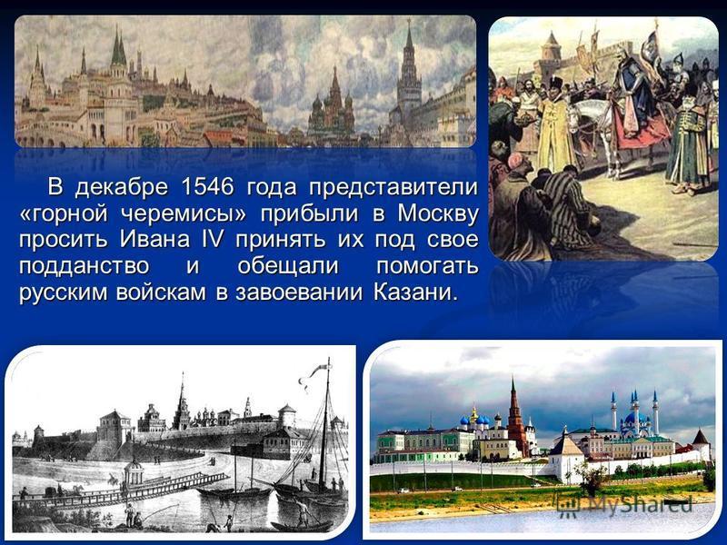 В декабре 1546 года представители «горной черемисы» прибыли в Москву просить Ивана IV принять их под свое подданство и обещали помогать русским войскам в завоевании Казани.