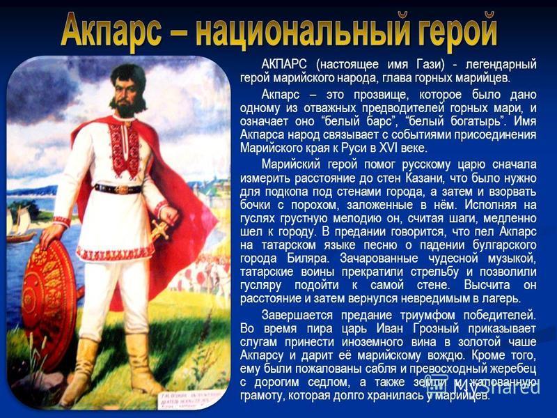 АКПАРС (настоящее имя Гази) - легендарный герой марийского народа, глава горных марийцев. Акпарс – это прозвище, которое было дано одному из отважных предводителей горных мари, и означает оно белый барс, белый богатырь. Имя Акпарса народ связывает с