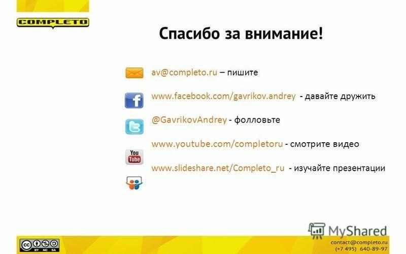 Спасибо за внимание! av@completo.ru – пишите www.facebook.com/gavrikov.andrey - давайте дружить @GavrikovAndrey - фолловьте www.youtube.com/completoru - смотрите видео www.slideshare.net/Completo_ru - изучайте презентации