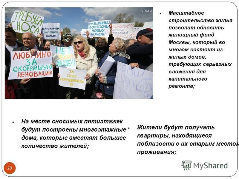 29 Масштабное строительство жилья позволит обновить жилищный фонд Москвы, который во многом состоит из жилых домов, требующих серьезных вложений для капитального ремонта; Жители будут получать квартиры, находящиеся поблизости с их старым местом прожи