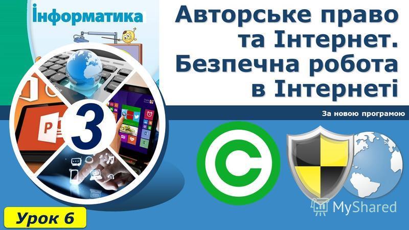 3 Авторське право та Інтернет. Безпечна робота в Інтернеті За новою програмою Урок 6