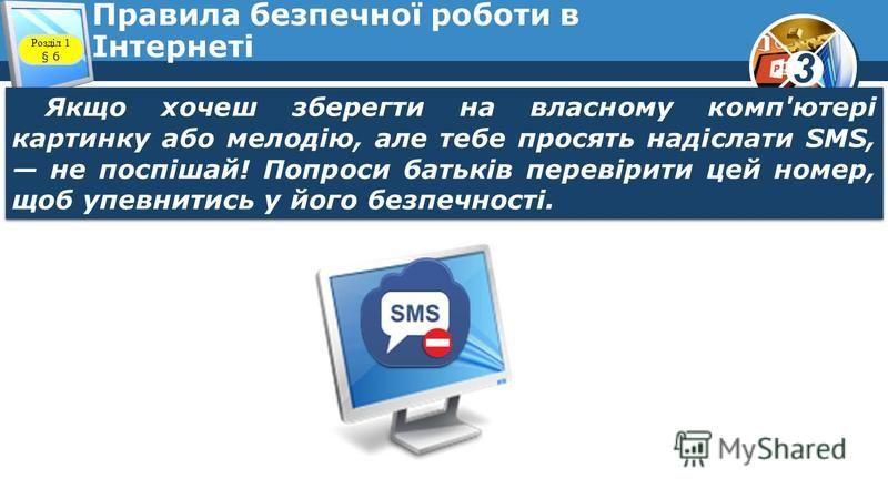 3 Правила безпечної роботи в Інтернеті Якщо хочеш зберегти на власному комп'ютері картинку або мелодію, але тебе просять надіслати SMS, не поспішай! Попроси батьків перевірити цей номер, щоб упевнитись у його безпечності. Розділ 1 § 6