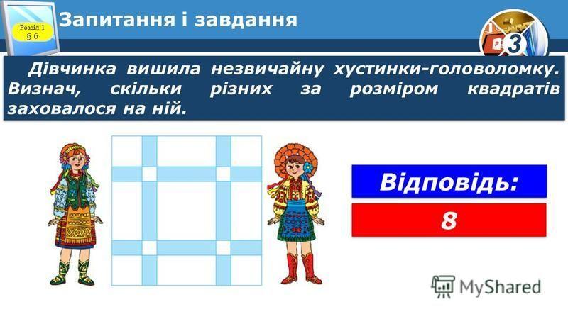 3 Запитання і завдання Розділ 1 § 6 Дівчинка вишила незвичайну хустинки-головоломку. Визнач, скільки різних за розміром квадратів заховалося на ній. 8 8 Відповідь: