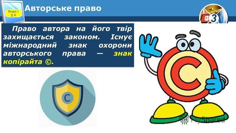3 Авторське право Право автора на його твір захищається законом. Існує міжнародний знак охорони авторського права знак копірайта ©. Розділ 1 § 6