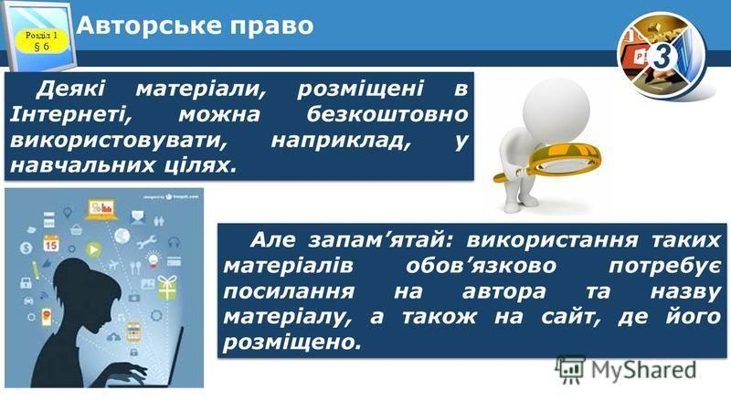 3 Авторське право Деякі матеріали, розміщені в Інтернеті, можна безкоштовно використовувати, наприклад, у навчальних цілях. Але запамятай: використання таких матеріалів обовязково потребує посилання на автора та назву матеріалу, а також на сайт, де й