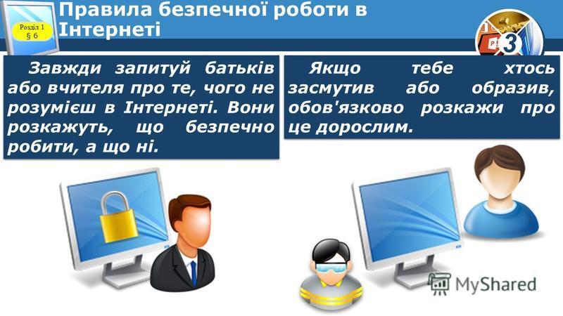 3 Правила безпечної роботи в Інтернеті Завжди запитуй батьків або вчителя про те, чого не розумієш в Інтернеті. Вони розкажуть, що безпечно робити, а що ні. Якщо тебе хтось засмутив або образив, обов'язково розкажи про це дорослим. Розділ 1 § 6