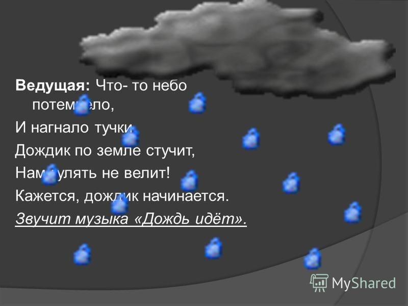 Ведущая: Что- то небо потемнело, И нагнало тучки. Дождик по земле стучит, Нам гулять не велит! Кажется, дождик начинается. Звучит музыка «Дождь идёт».
