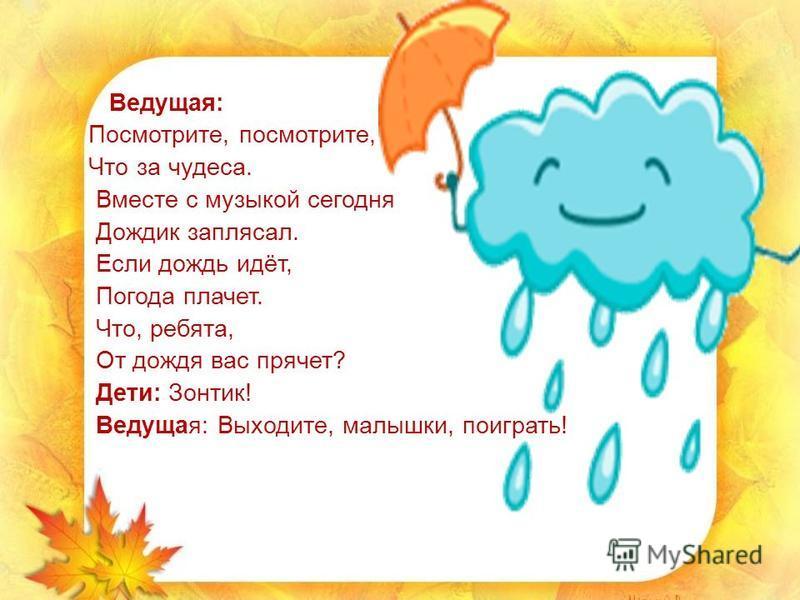 Ведущая: Посмотрите, посмотрите, Что за чудеса. Вместе с музыкой сегодня Дождик заплясал. Если дождь идёт, Погода плачет. Что, ребята, От дождя вас прячет? Дети: Зонтик! Ведущая: Выходите, малышки, поиграть!