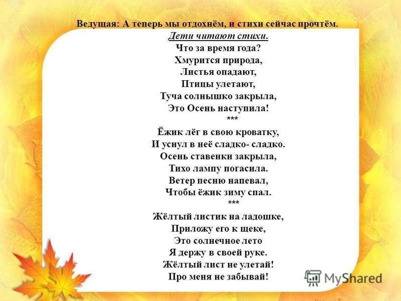 Ведущая: А теперь мы отдохнём, и стихи сейчас прочтём. Дети читают стихи. Что за время года? Хмурится природа, Листья опадают, Птицы улетают, Туча солнышко закрыла, Это Осень наступила! *** Ёжик лёг в свою кроватку, И уснул в неё сладко- сладко. Осен