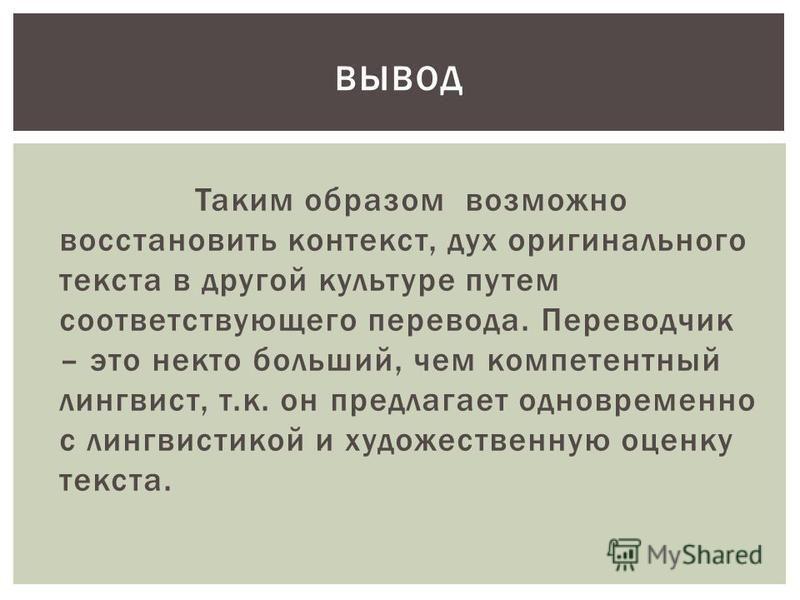 Таким образом возможно восстановить контекст, дух оригинального текста в другой культуре путем соответствующего перевода. Переводчик – это некто больший, чем компетентный лингвист, т.к. он предлагает одновременно с лингвистикой и художественную оценк