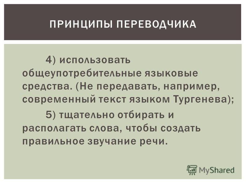 4) использовать общеупотребительные языковые средства. (Не передавать, например, современный текст языком Тургенева); 5) тщательно отбирать и располагать слова, чтобы создать правильное звучание речи. ПРИНЦИПЫ ПЕРЕВОДЧИКА