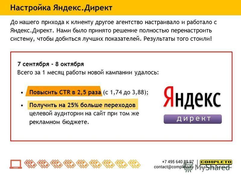 Повысить CTR в 2,5 раза (с 1,74 до 3,88); Получить на 25% больше переходов целевой аудитории на сайт при том же рекламном бюджете. Настройка Яндекс.Директ До нашего прихода к клиенту другое агентство настраивало и работало с Яндекс.Директ. Нами было