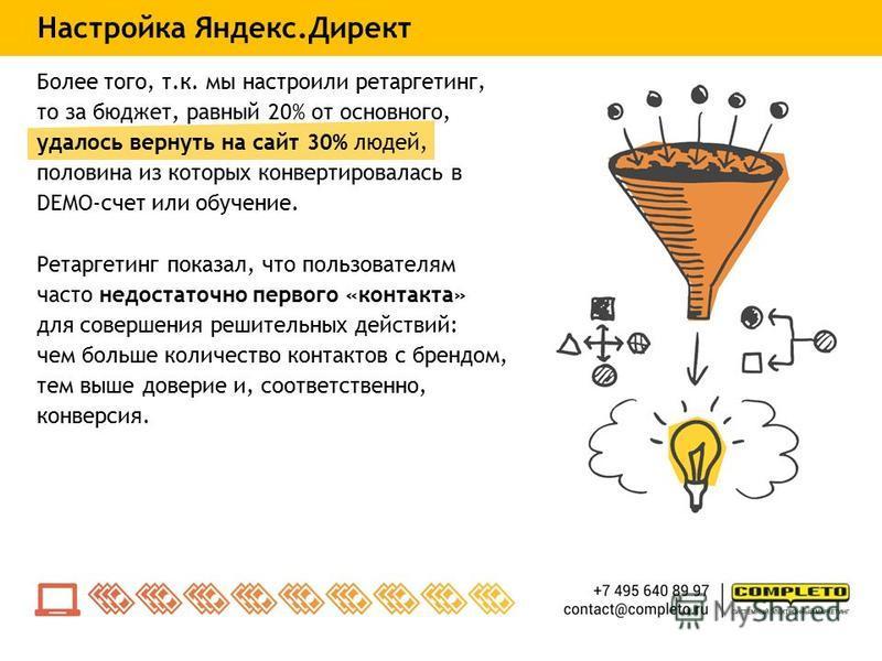 Настройка Яндекс.Директ Более того, т.к. мы настроили ретаргетинг, то за бюджет, равный 20% от основного, удалось вернуть на сайт 30% людей, половина из которых конвертировалась в DEMO-счет или обучение. Ретаргетинг показал, что пользователям часто н