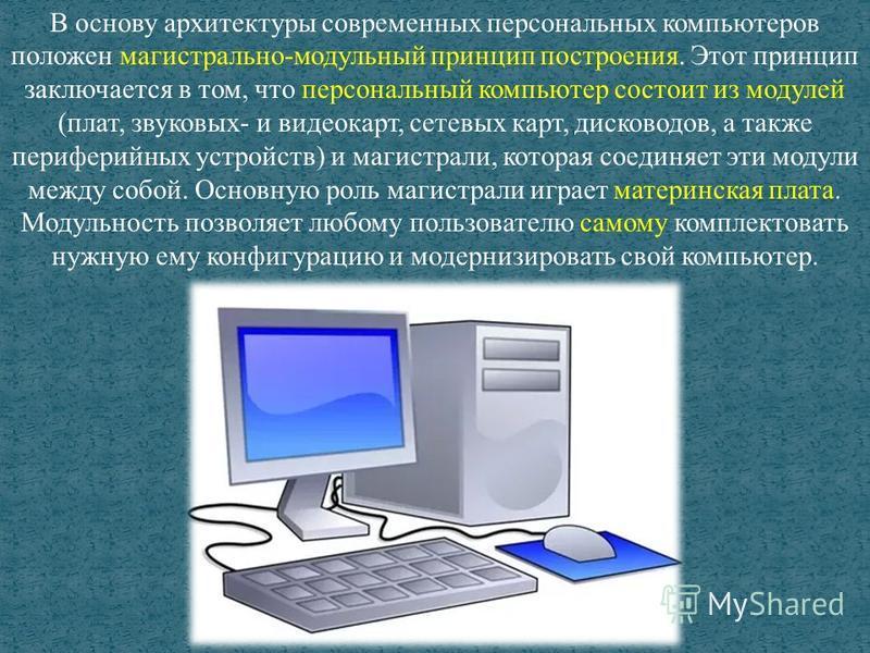 В основу архитектуры современных персональных компьютеров положен магистрально-модульный принцип построения. Этот принцип заключается в том, что персональный компьютер состоит из модулей (плат, звуковых- и видеокарт, сетевых карт, дисководов, а также
