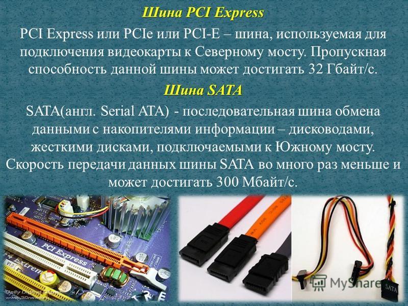Шина PCI Express PCI Express или PCIe или PCI-E – шина, используемая для подключения видеокарты к Северному мосту. Пропускная способность данной шины может достигать 32 Гбайт/с. Шина SATA SATA(англ. Serial ATA) - последовательная шина обмена данными
