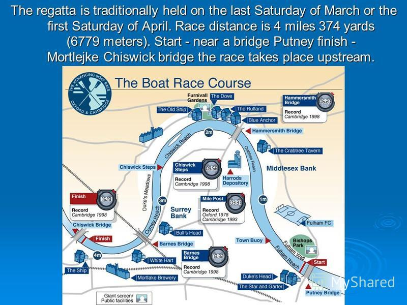 The regatta is traditionally held on the last Saturday of March or the first Saturday of April. Race distance is 4 miles 374 yards (6779 meters). Start - near a bridge Putney finish - Mortlejke Chiswick bridge the race takes place upstream.