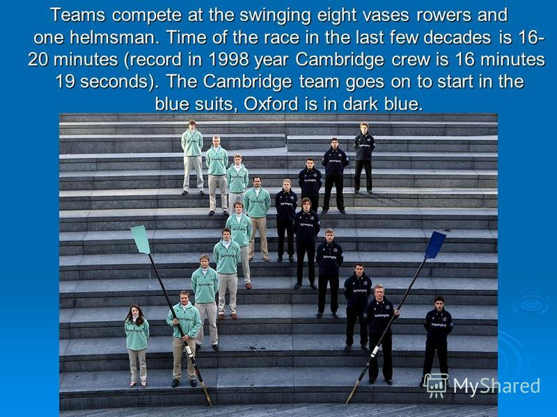 Teams compete at the swinging eight vases rowers and one helmsman. Time of the race in the last few decades is 16- 20 minutes (record in 1998 year Cambridge crew is 16 minutes 19 seconds). The Cambridge team goes on to start in the blue suits, Oxford