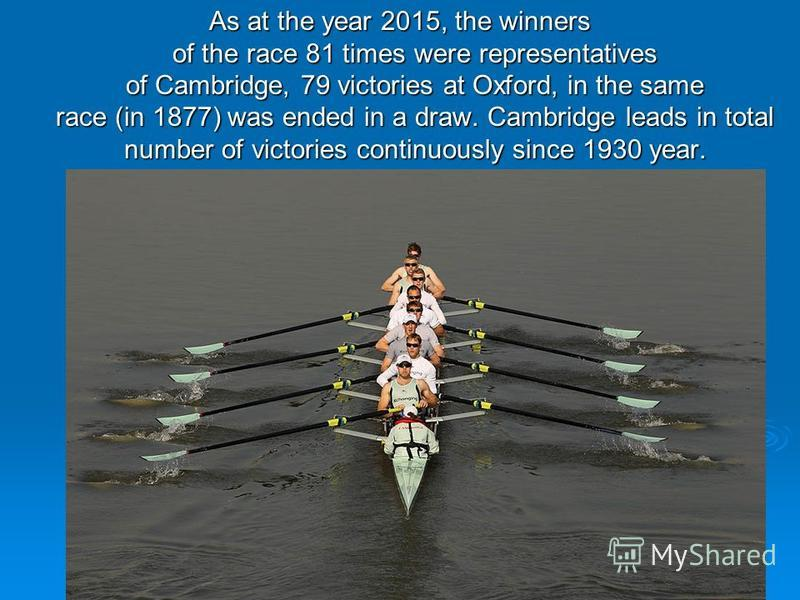 As at the year 2015, the winners of the race 81 times were representatives of Cambridge, 79 victories at Oxford, in the same race (in 1877) was ended in a draw. Cambridge leads in total number of victories continuously since 1930 year.