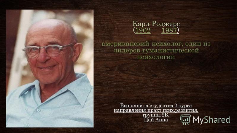 Карл Роджерс (1902 1987) американский психолог, один из лидеров гуманистической психологии Выполнила:студентка 2 курса направления-практ.псих.развития, группы 2Б, Цай Анна 19021987 ПОДЗАГОЛОВОК