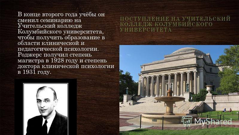 В конце второго года учёбы он сменил семинарию на Учительский колледж Колумбийского университета, чтобы получить образование в области клинической и педагогической психологии. Роджерс получил степень магистра в 1928 году и степень доктора клинической