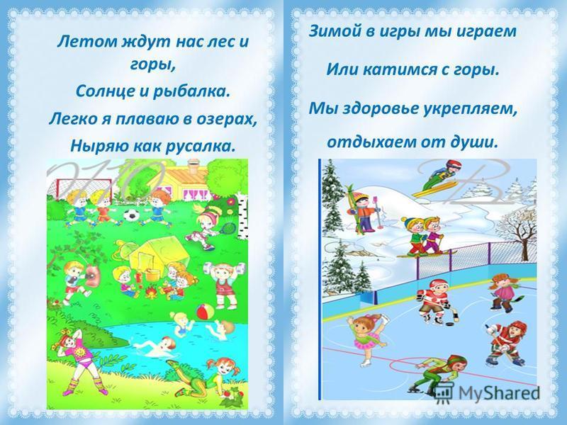 Летом ждут нас лес и горы, Солнце и рыбалка. Легко я плаваю в озерах, Ныряю как русалка. Зимой в игры мы играем Или катимся с горы. Мы здоровье укрепляем, отдыхаем от души.