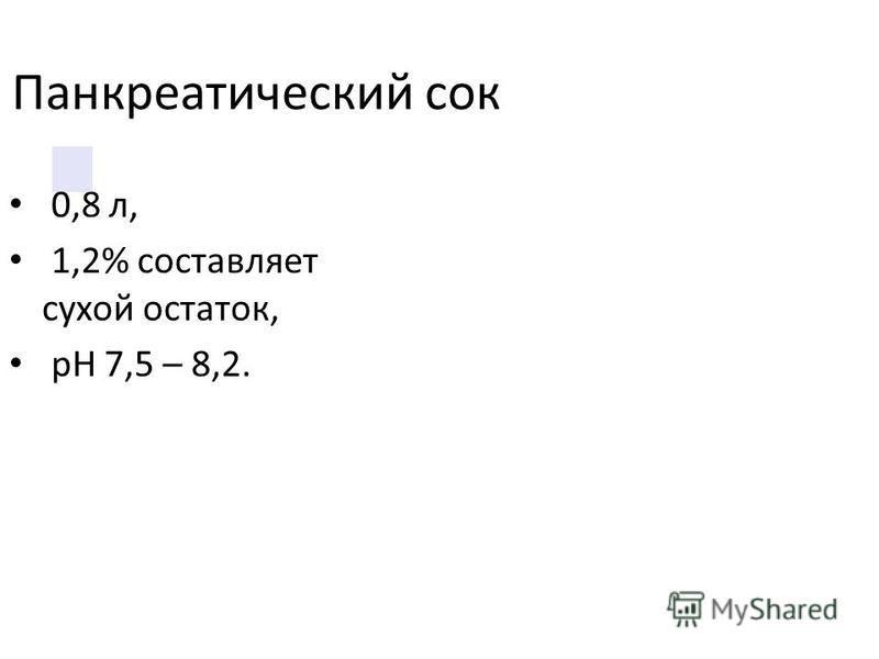 Панкреатический сок 0,8 л, 1,2% составляет сухой остаток, рН 7,5 – 8,2.