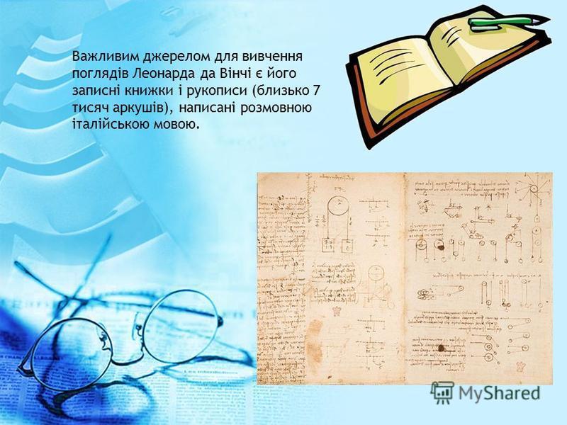 Важливим джерелом для вивчення поглядів Леонарда да Вінчі є його записні книжки і рукописи (близько 7 тисяч аркушів), написані розмовною італійською мовою.