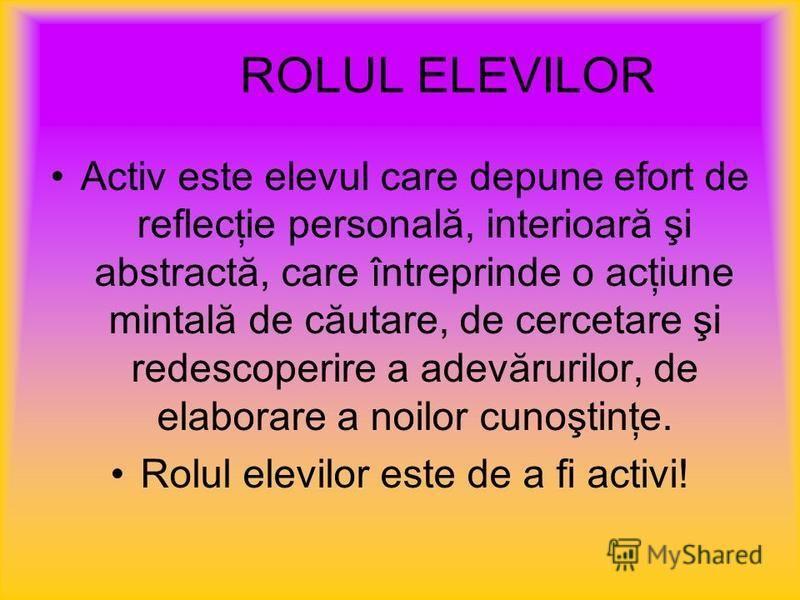 ROLUL ELEVILOR Activ este elevul care depune efort de reflecţie personală, interioară şi abstractă, care întreprinde o acţiune mintală de căutare, de cercetare şi redescoperire a adevărurilor, de elaborare a noilor cunoştinţe. Rolul elevilor este de