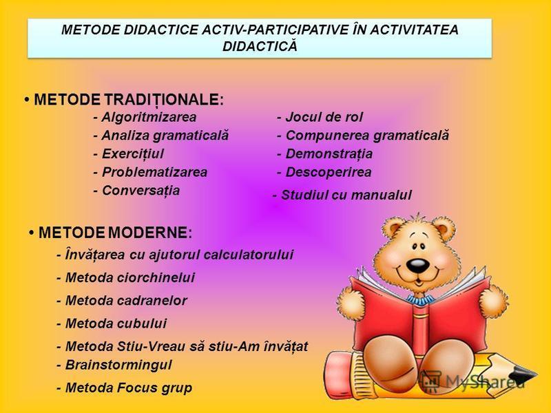 METODE DIDACTICE ACTIV-PARTICIPATIVE ÎN ACTIVITATEA DIDACTICĂ METODE TRADIŢIONALE: - Algoritmizarea - Analiza gramaticală - Exerciţiul - Problematizarea - Conversaţia - Jocul de rol - Compunerea gramaticală - Demonstraţia - Descoperirea - Studiul cu