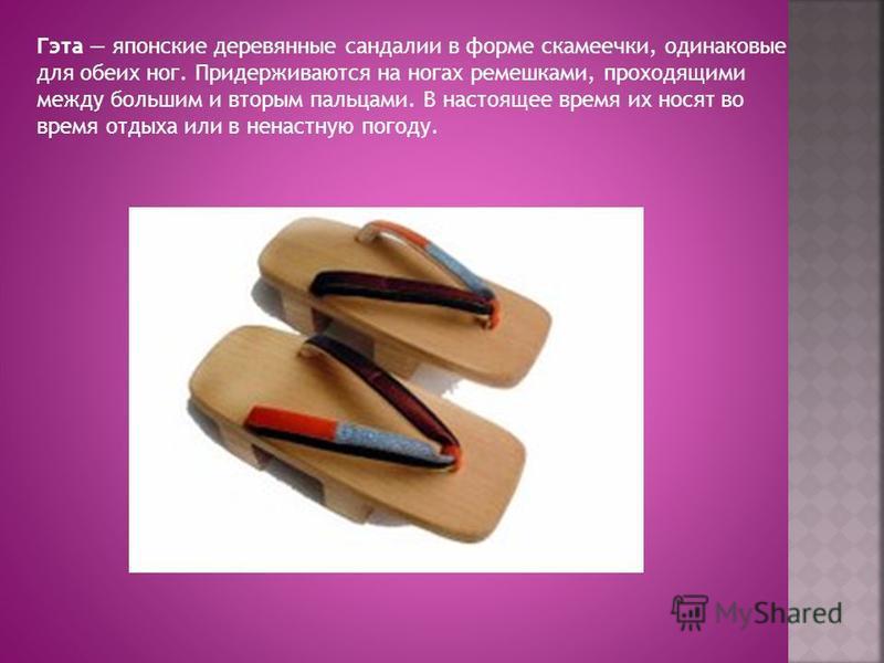 Гэта японские деревянные сандалии в форме скамеечки, одинаковые для обеих ног. Придерживаются на ногах ремешками, проходящими между большим и вторым пальцами. В настоящее время их носят во время отдыха или в ненастную погоду.
