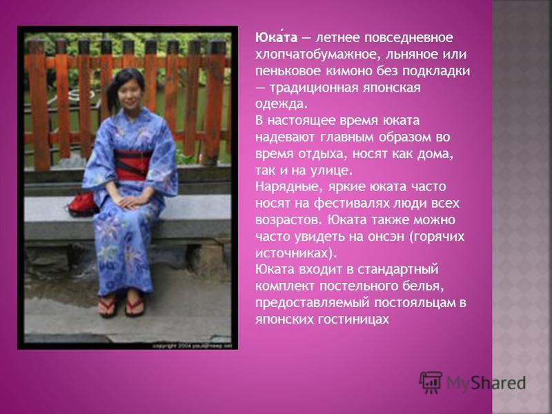 Юката летнее повседневное хлопчатобумажное, льняное или пеньковое кимоно без подкладки традиционная японская одежда. В настоящее время юката надевают главным образом во время отдыха, носят как дома, так и на улице. Нарядные, яркие юката часто носят н