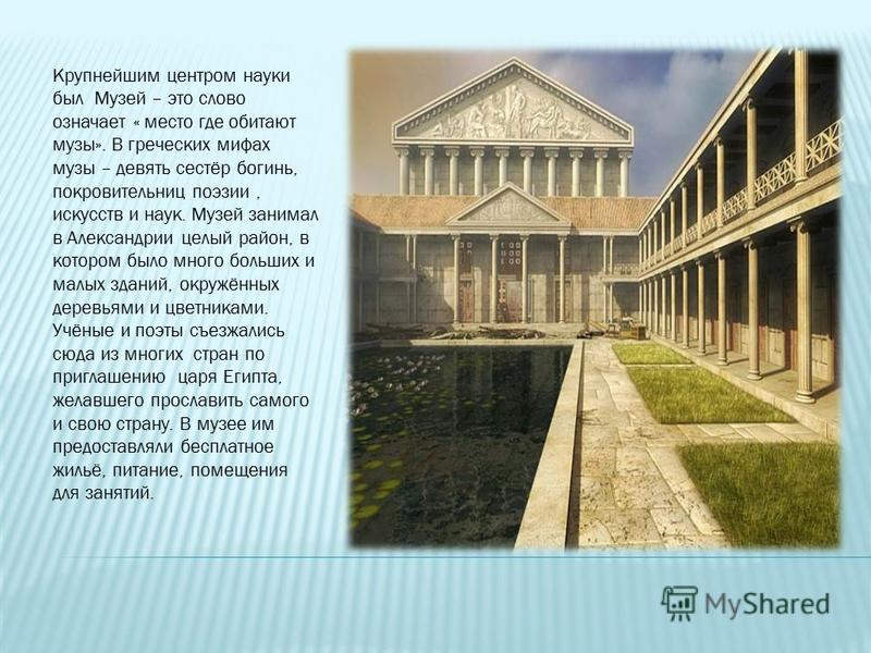 Крупнейшим центром науки был Музей – это слово означает « место где обитают музы». В греческих мифах музы – девять сестёр богинь, покровительниц поэзии, искусств и наук. Музей занимал в Александрии целый район, в котором было много больших и малых зд