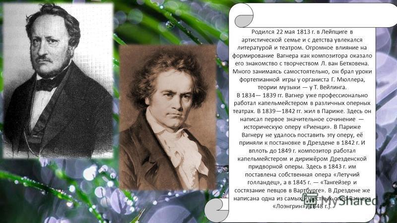 Родился 22 мая 1813 г. в Лейпциге в артистической семье и с детства увлекался литературой и театром. Огромное влияние на формирование Вагнера как композитора оказало его знакомство с творчеством Л. ван Бетховена. Много занимаясь самостоятельно, он бр