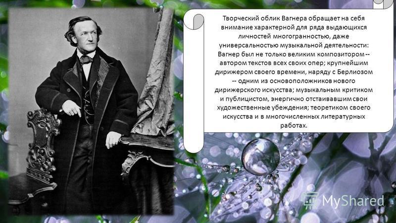 Творческий облик Вагнера обращает на себя внимание характерной для ряда выдающихся личностей многогранностью, даже универсальностью музыкальной деятельности: Вагнер был не только великим композитором -- автором текстов всех своих опер; крупнейшим дир
