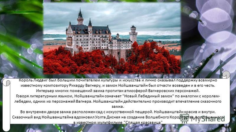 Король Людвиг был большим почитателем культуры и искусства и лично оказывал поддержку всемирно известному композитору Рихарду Вагнеру, и замок Нойшванштайн был отчасти возведен и в его честь. Интерьер многих помещений замка пропитан атмосферой Вагнер