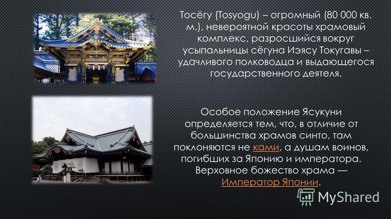 Тосёгу (Tosyogu) – огромный (80 000 кв. м.), невероятной красоты храмовый комплекс, разросшийся вокруг усыпальницы сёгуна Иэясу Токугавы – удачливого полководца и выдающегося государственного деятеля. Особое положение Ясукухни определяется тем, что,