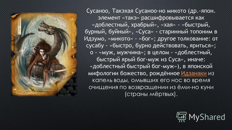 Сусаноо, Такэхая Сусаноо-но микто (др.-япон. элемент «таки» расшифровывается как «доблестный, храбрый», «хая» - «быстрый, бурный, буйный», «Суса» - старинный топоним в Идзумо, «микто» - «бог»; другое толкование: от сусабу - «быстро, бурно действовать
