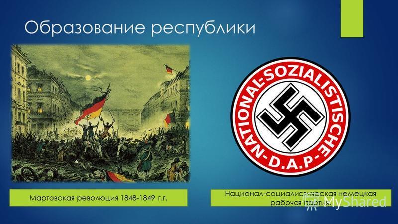 Образование республики Мартовская революция 1848-1849 г.г. Национал-социалистическая немецкая рабочая партия.
