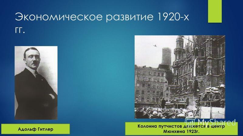 Экономическое развитие 1920-х гг. Адольф Гитлер Колонна путчистов движется в центр Мюнхена 1923 г.