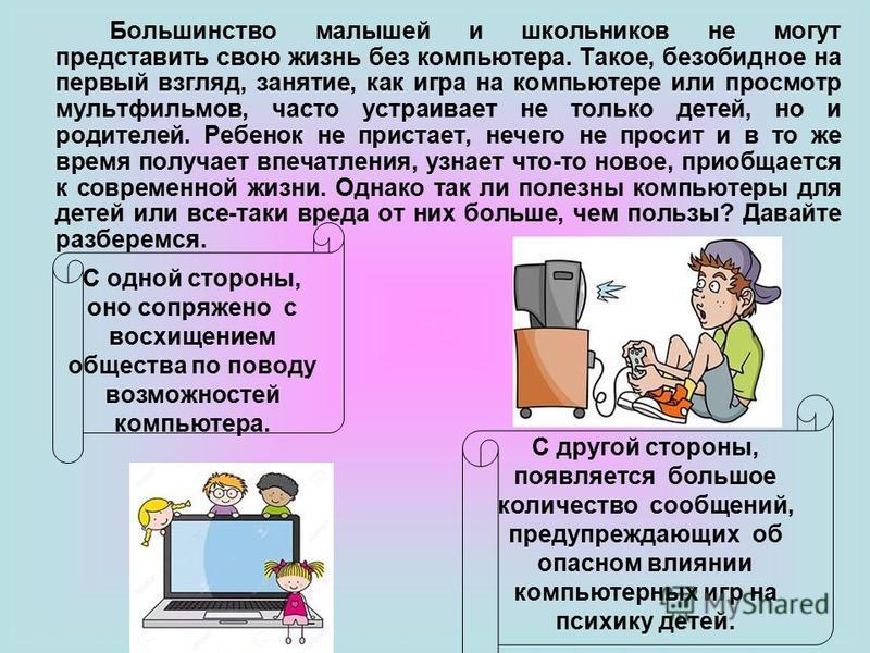 Большинство малышей и школьников не могут представить свою жизнь без компьютера. Такое, безобидное на первый взгляд, занятие, как игра на компьютере или просмотр мультфильмов, часто устраивает не только детей, но и родителей. Ребенок не пристает, неч