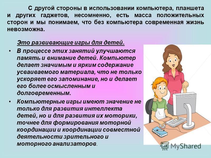 Это развивающие игры для детей. В процессе этих занятий улучшаются память и внимание детей. Компьютер делает значимым и ярким содержание усваиваемого материала, что не только ускоряет его запоминание, но и делает его более осмысленным и долговременны