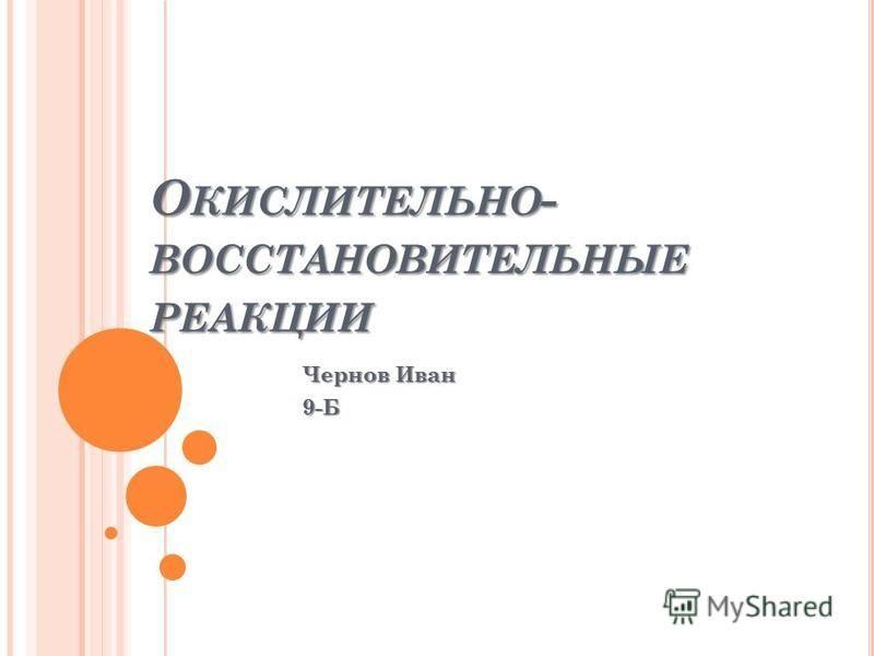 О КИСЛИТЕЛЬНО - ВОССТАНОВИТЕЛЬНЫЕ РЕАКЦИИ Чернов Иван 9-Б
