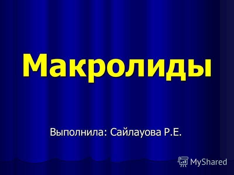 Макролиды Выполнила: Сайлауова Р.Е.