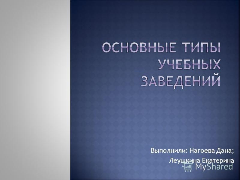 Выполнили: Нагоева Дана; Леушкина Екатерина