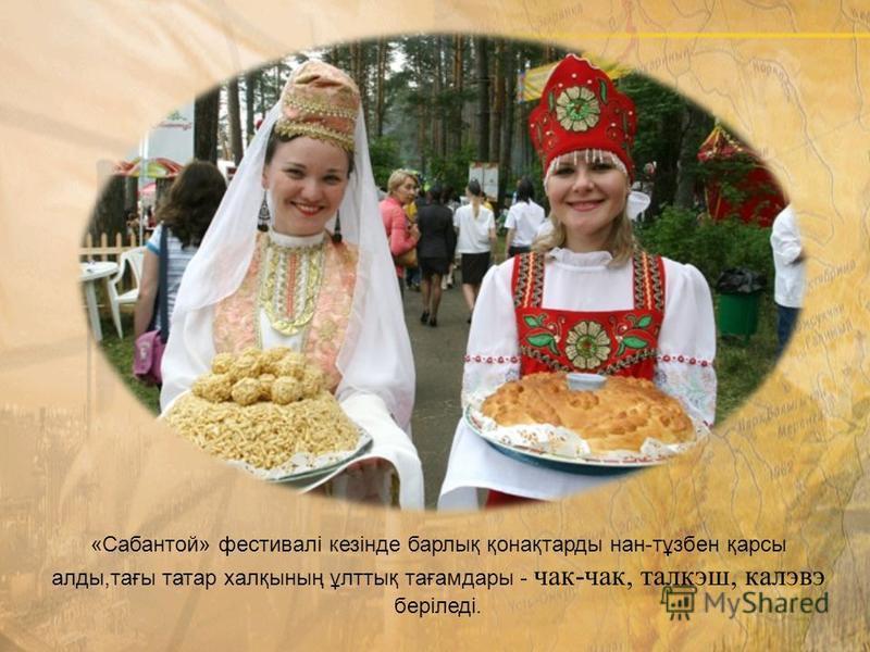«Сабантой» фестивалі кезінде барлық қонақтарды нан-тұзбен қарсы аллоды,тағы татар халқының ұлоттық тағамдары - чак-чак, талкэш, калэвэ беріледі.