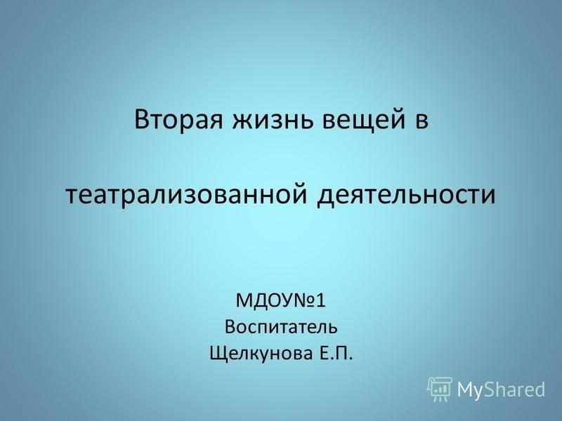 Вторая жизнь вещей в театрализованной деятельности МДОУ1 Воспитатель Щелкунова Е.П.