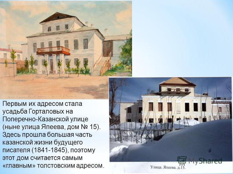 Первым их адресом стала усадьба Горталовых на Поперечно-Казанской улице (ныне улица Япеева, дом 15). Здесь прошла большая часть казанской жизни будущего писателя (1841-1845), поэтому этот дом считается самым «главным» толстовским адресом.